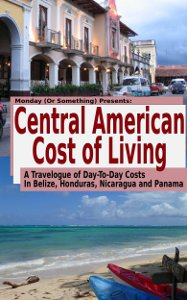 Central American Cost of Living (A Kindle book based on information collected for and from this blog)